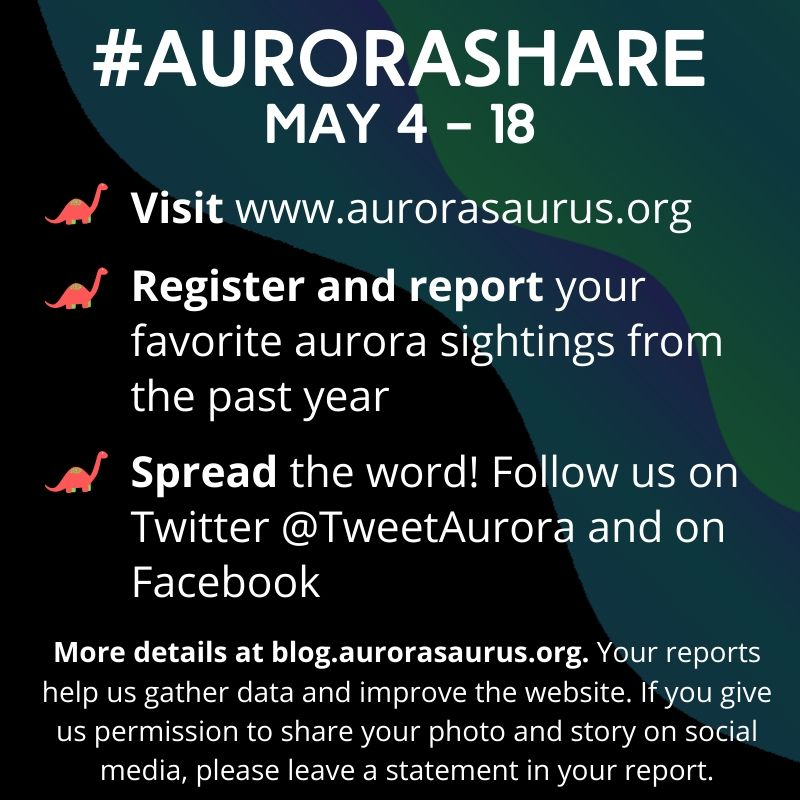 An infographic reads: #AuroraShare, May 4-18. Visit www.aurorasaurus.org. Register and report your favorite aurora sightings from the past year. Spread the word! Follow us on Twitter @TweetAurora and on Facebook. More details at blog.aurorasaurus.org. Your reports help us gather data and improve the website. If you give us permission to share your photo and story on social media, please leave a statement in your report.